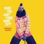 Have you lost your mind yet FANTASTIC NEGRITO